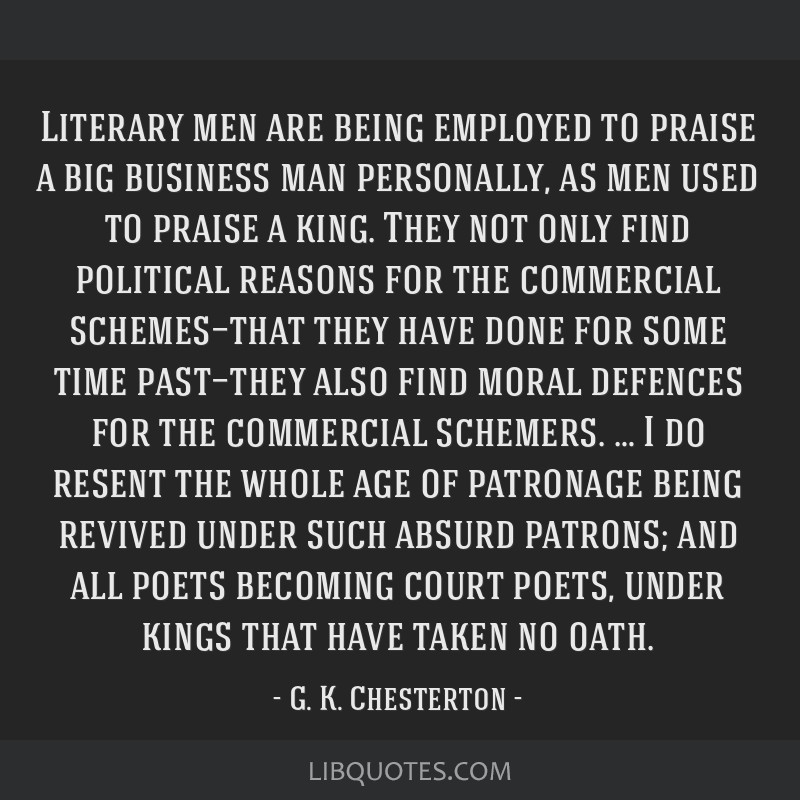 Literary men are being employed to praise a big business man personally, as men used to praise a king. They not only find political reasons for the...