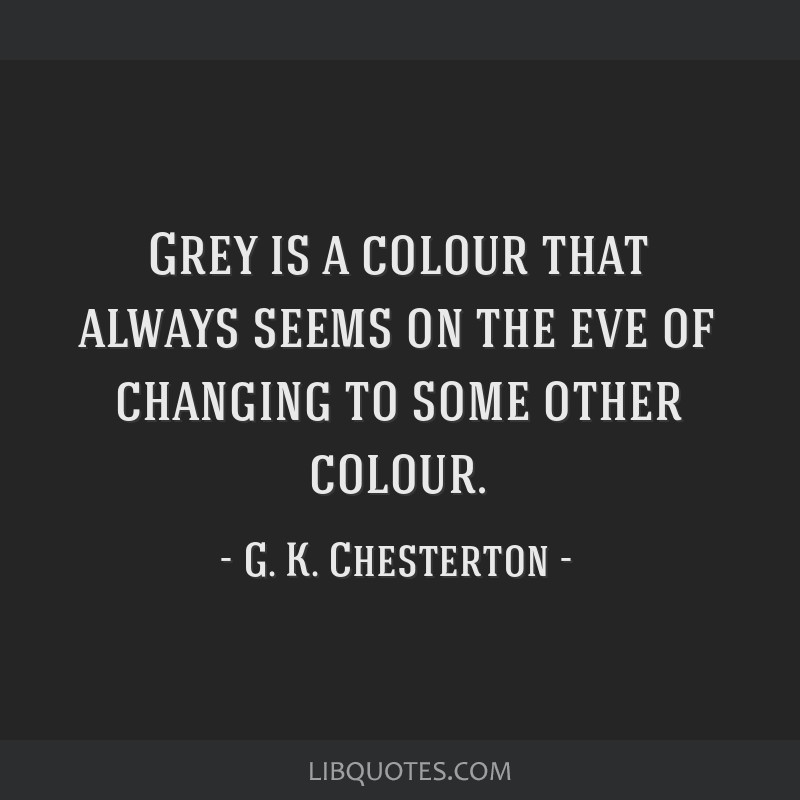 Grey is a colour that always seems on the eve of changing to some other colour.