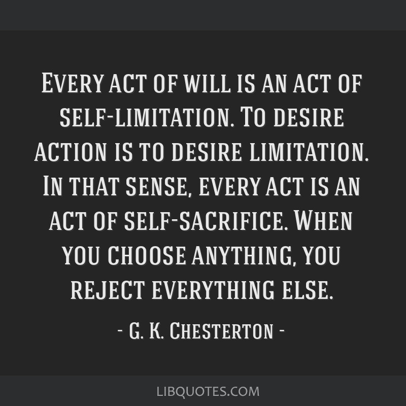 Every act of will is an act of self-limitation. To desire action is to desire limitation. In that sense, every act is an act of self-sacrifice. When...