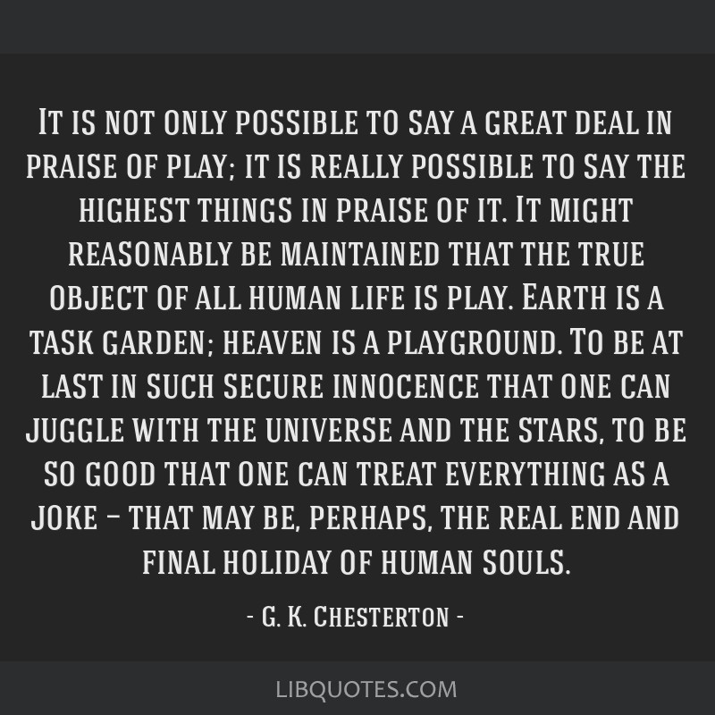 It is not only possible to say a great deal in praise of play; it is really possible to say the highest things in praise of it. It might reasonably...