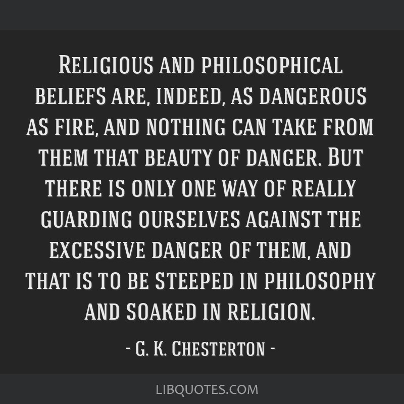 Religious and philosophical beliefs are, indeed, as dangerous as fire, and nothing can take from them that beauty of danger. But there is only one...