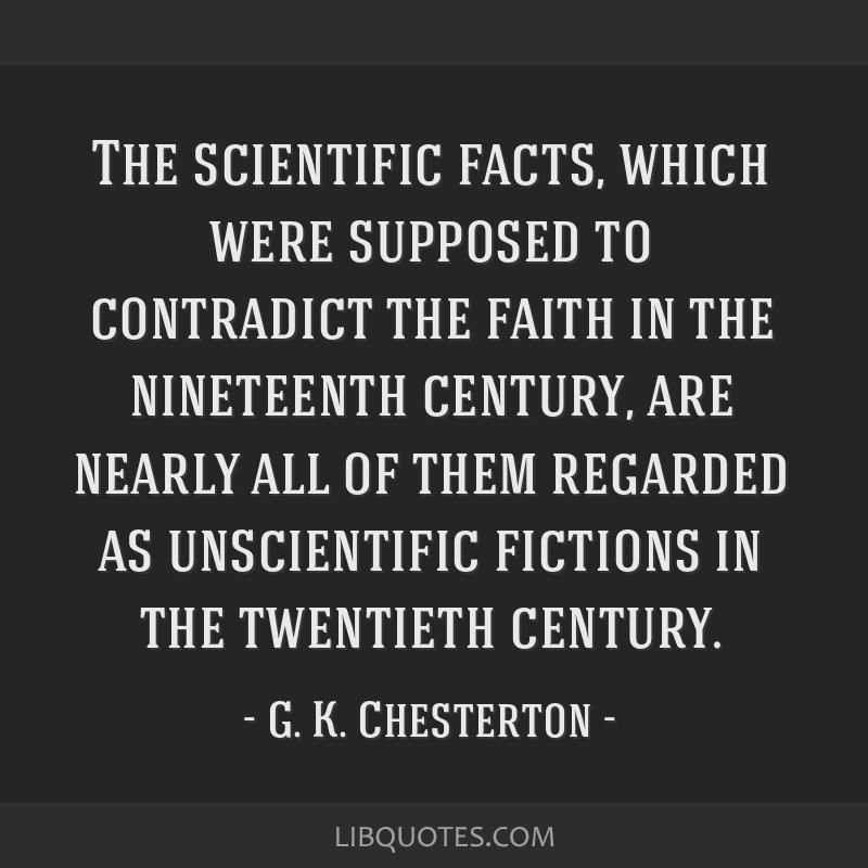 The scientific facts, which were supposed to contradict the faith in the nineteenth century, are nearly all of them regarded as unscientific fictions ...