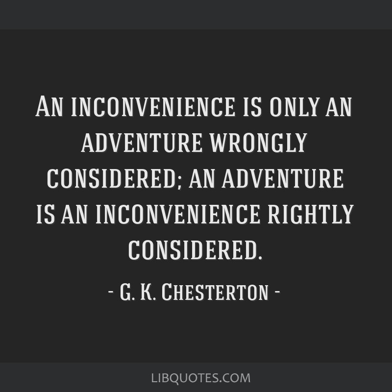 An inconvenience is only an adventure wrongly considered; an adventure is an inconvenience rightly considered.