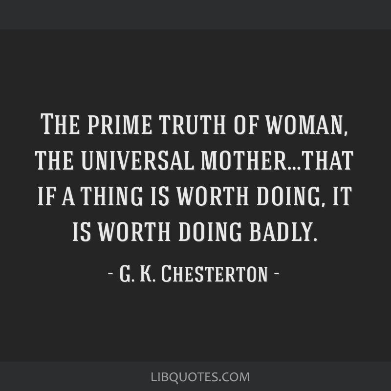 The prime truth of woman, the universal mother…that if a thing is worth doing, it is worth doing badly.