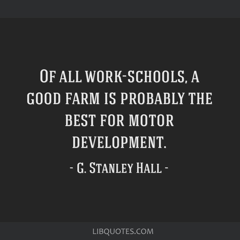 Of all work-schools, a good farm is probably the best for motor development.
