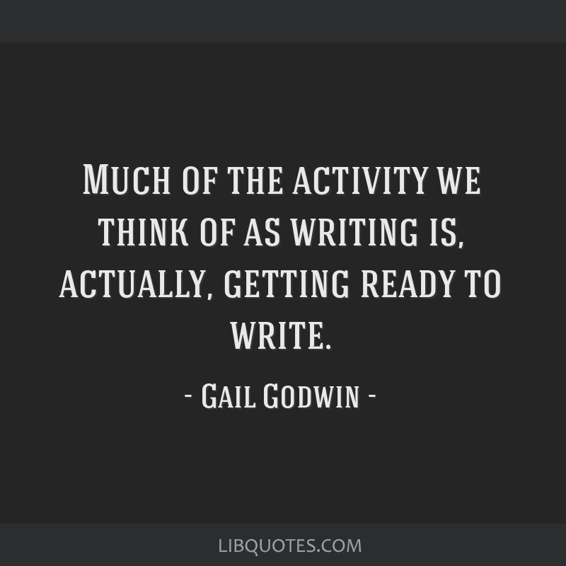 Much of the activity we think of as writing is, actually, getting ready to write.