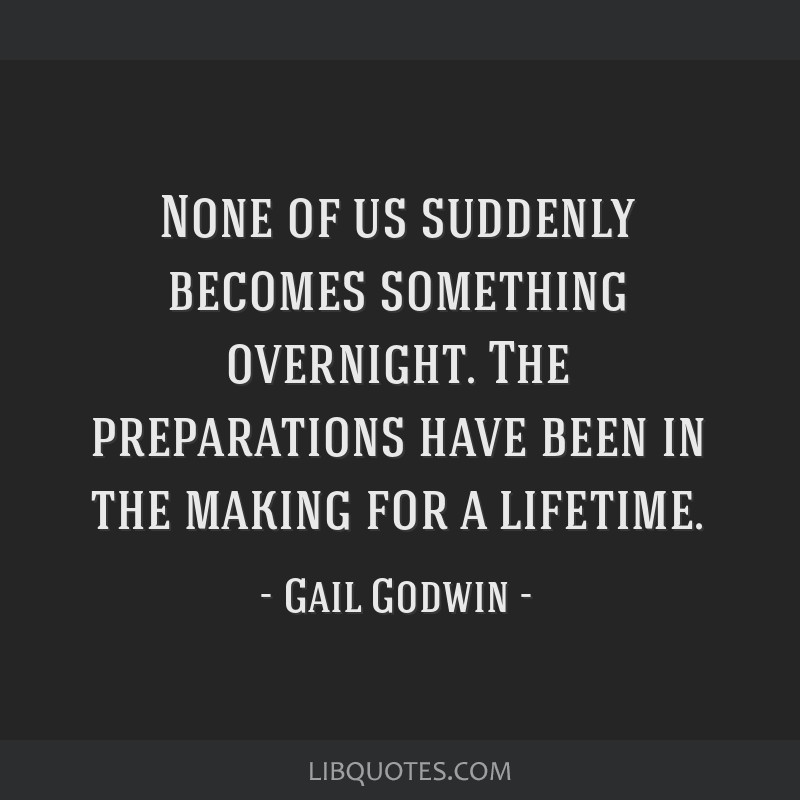 None of us suddenly becomes something overnight. The preparations have been in the making for a lifetime.