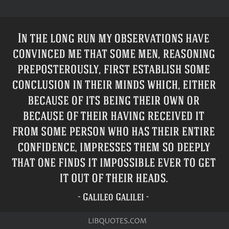In the long run my observations have convinced me that some men, reasoning preposterously, first establish some conclusion in their minds which,...