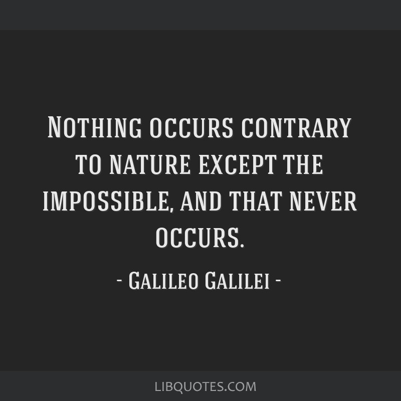 Nothing occurs contrary to nature except the impossible, and that never occurs.