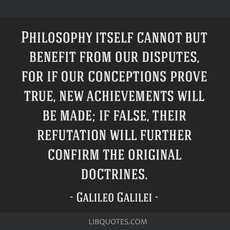 Philosophy itself cannot but benefit from our disputes, for if our conceptions prove true, new achievements will be made; if false, their refutation...