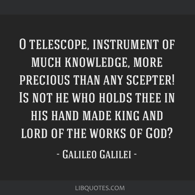 O telescope, instrument of much knowledge, more precious than any scepter! Is not he who holds thee in his hand made king and lord of the works of...
