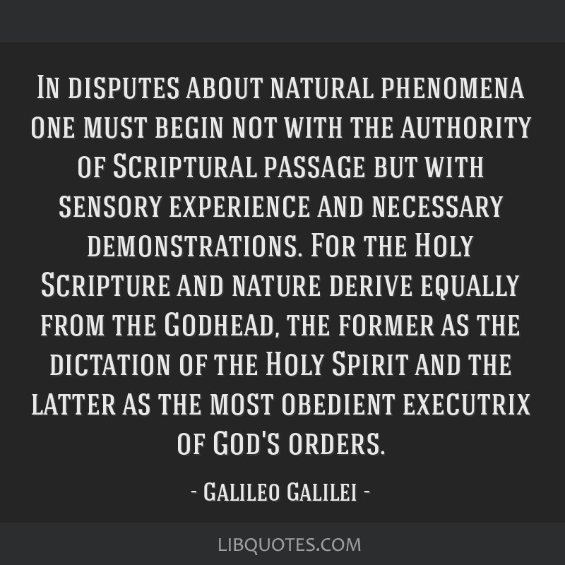 In disputes about natural phenomena one must begin not with the authority of Scriptural passage but with sensory experience and necessary...