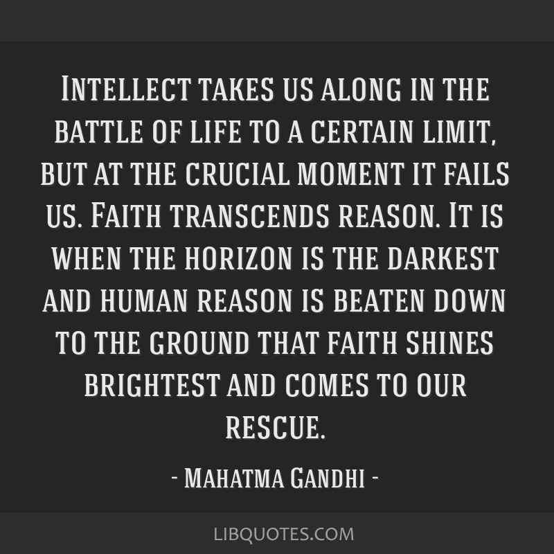 Intellect takes us along in the battle of life to a certain limit, but at the crucial moment it fails us. Faith transcends reason. It is when the...
