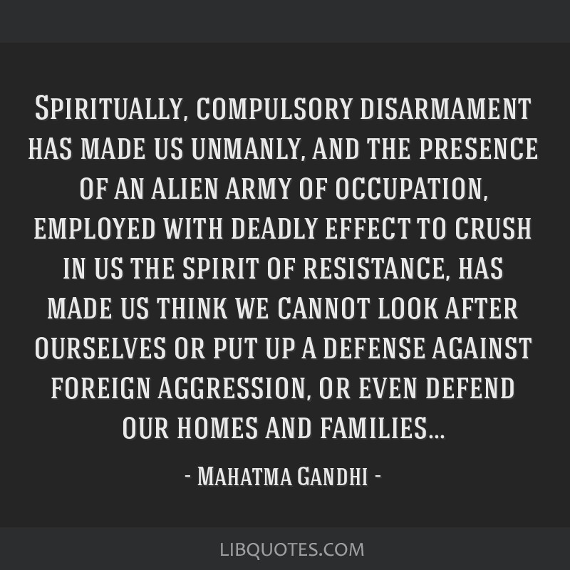 Spiritually, compulsory disarmament has made us unmanly, and the presence of an alien army of occupation, employed with deadly effect to crush in us...