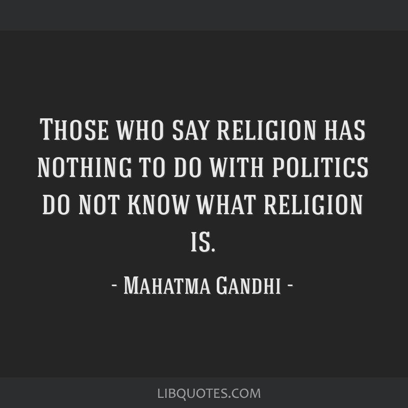Those who say religion has nothing to do with politics do not know what religion is.
