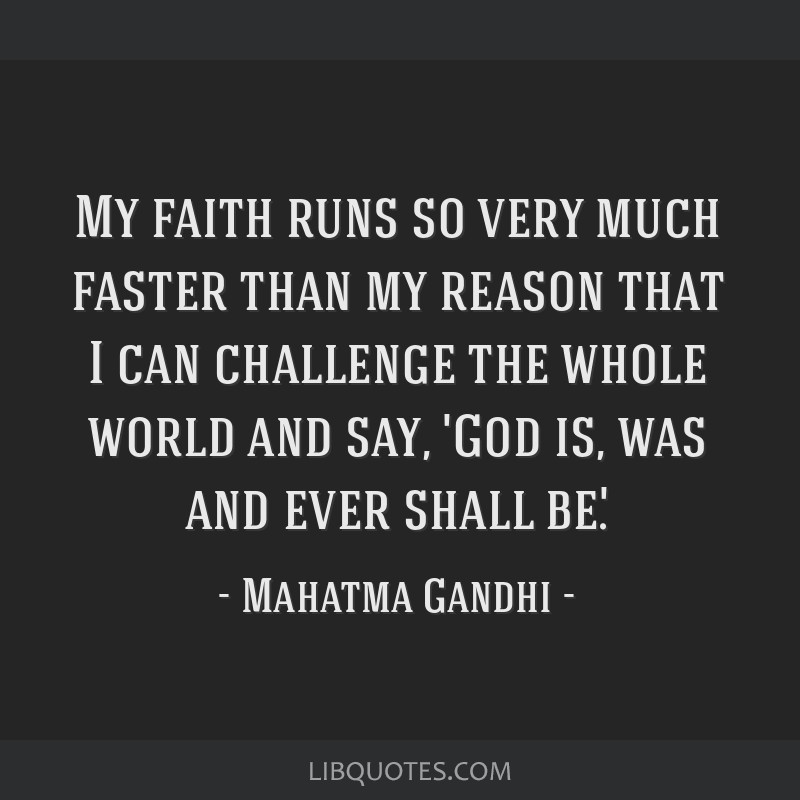 My faith runs so very much faster than my reason that I can challenge the whole world and say, 'God is, was and ever shall be'.