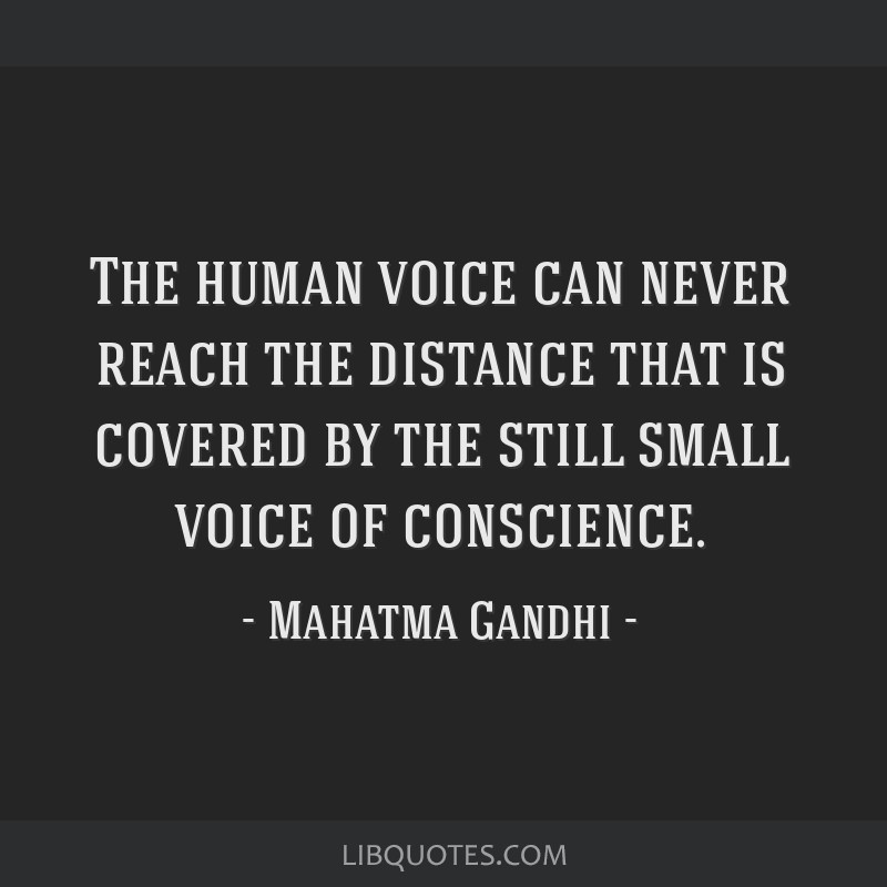 The human voice can never reach the distance that is covered by the still small voice of conscience.