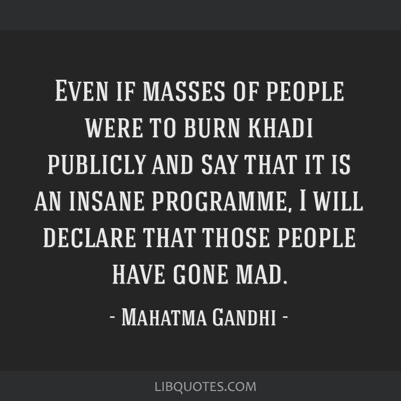 Even if masses of people were to burn khadi publicly and say that it is an insane programme, I will declare that those people have gone mad.