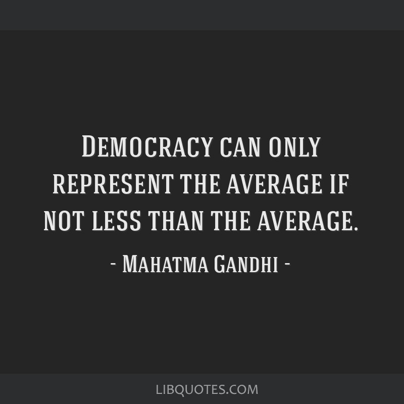 Democracy can only represent the average if not less than the average.