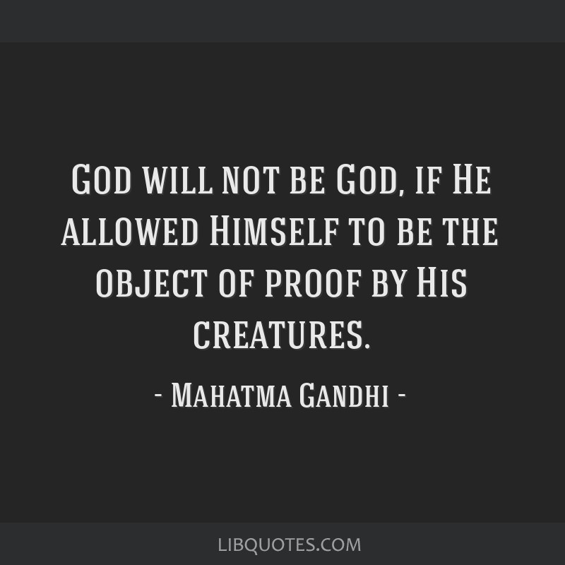 God will not be God, if He allowed Himself to be the object of proof by His creatures.