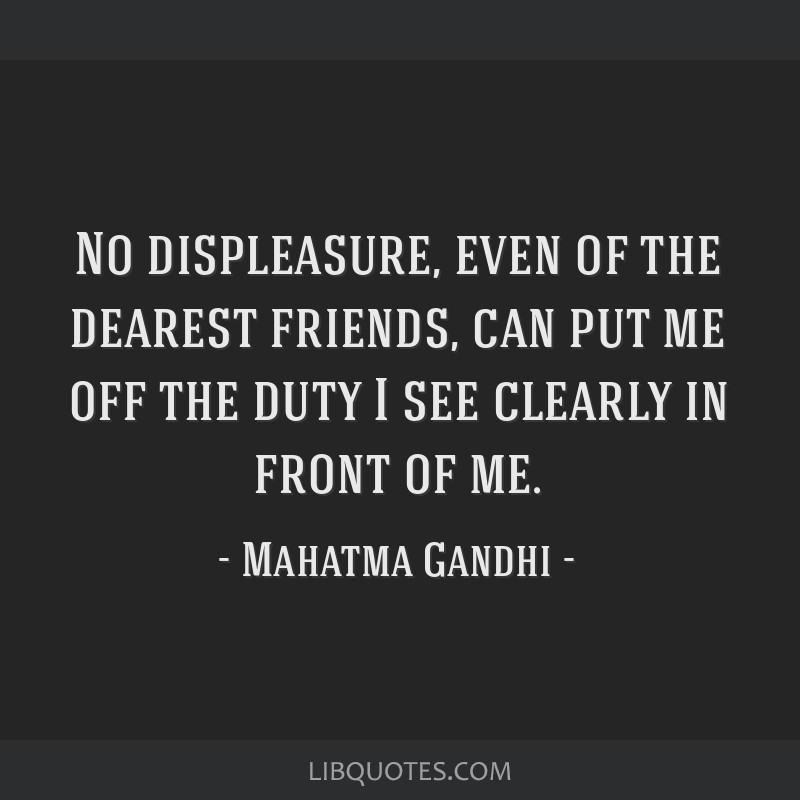 No displeasure, even of the dearest friends, can put me off the duty I see clearly in front of me.