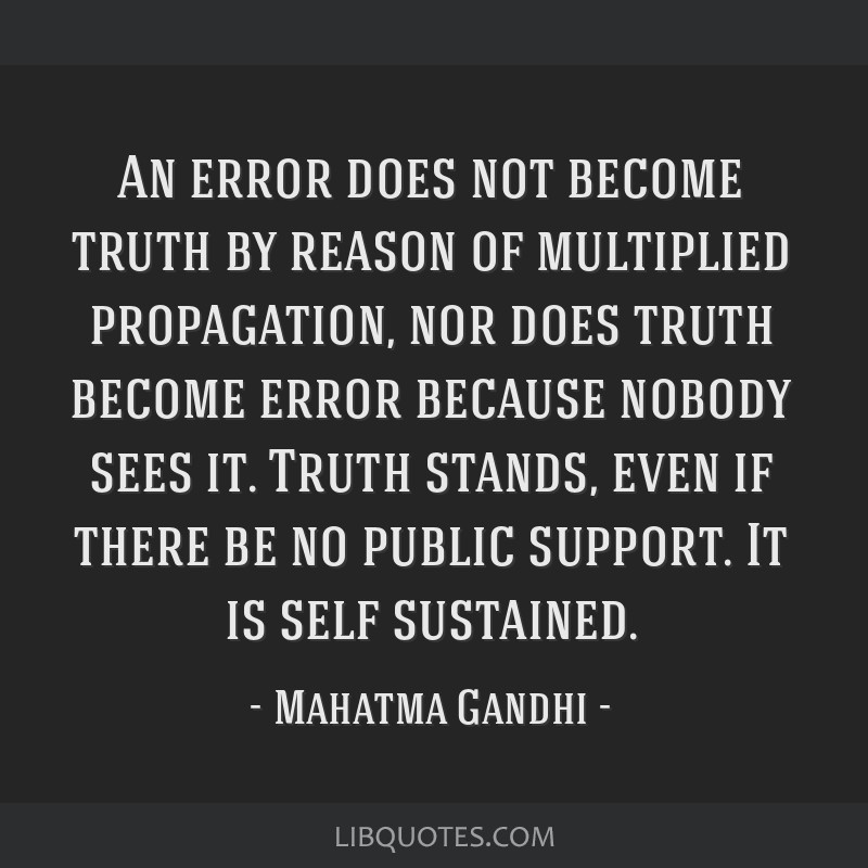An error does not become truth by reason of multiplied propagation, nor does truth become error because nobody sees it. Truth stands, even if there...