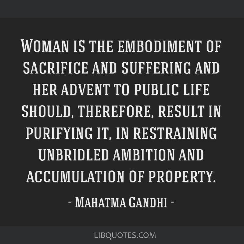 Woman is the embodiment of sacrifice and suffering and her advent to public life should, therefore, result in purifying it, in restraining unbridled...