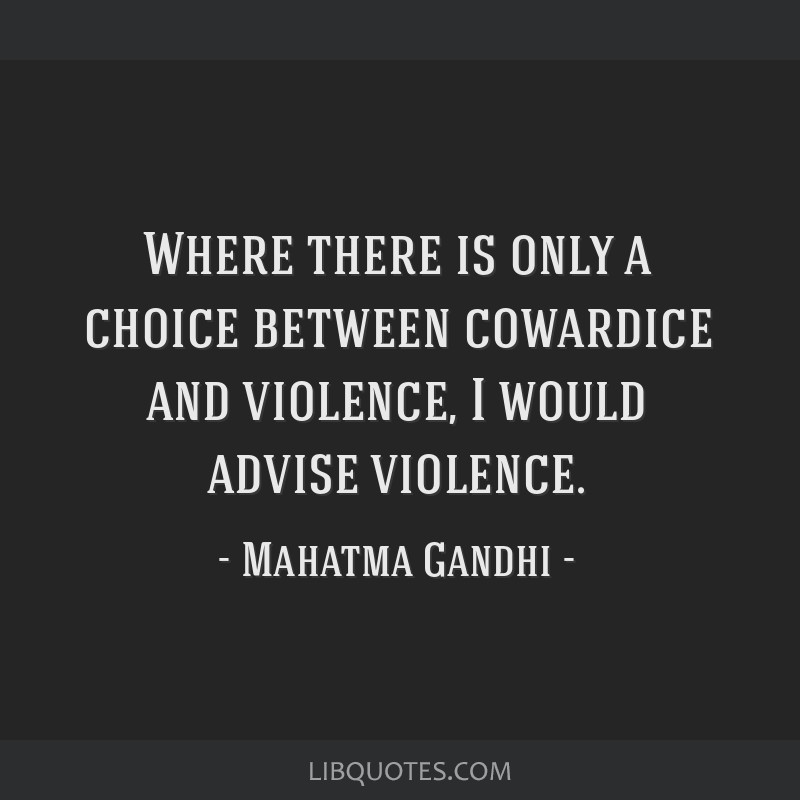 Where there is only a choice between cowardice and violence, I would advise violence.