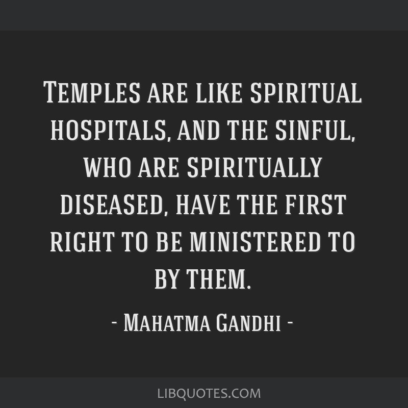 Temples are like spiritual hospitals, and the sinful, who are spiritually diseased, have the first right to be ministered to by them.
