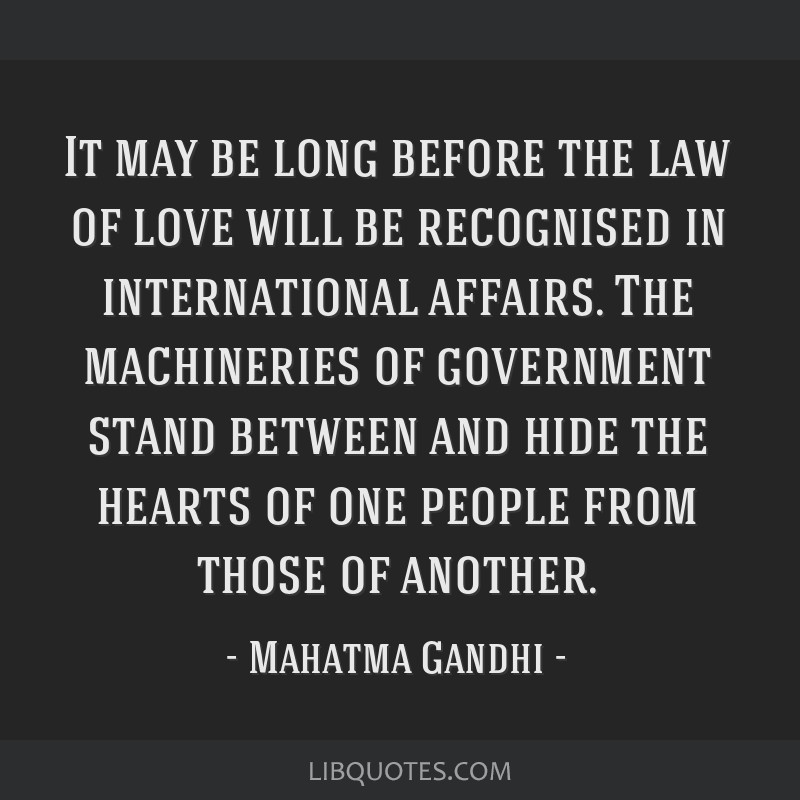 It may be long before the law of love will be recognised in international affairs. The machineries of government stand between and hide the hearts of ...