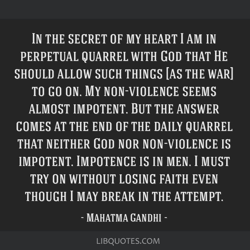 In the secret of my heart I am in perpetual quarrel with God that He should allow such things [as the war] to go on. My non-violence seems almost...