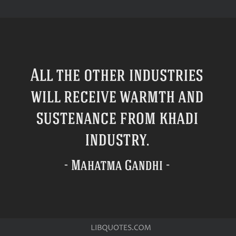 All the other industries will receive warmth and sustenance from khadi industry.