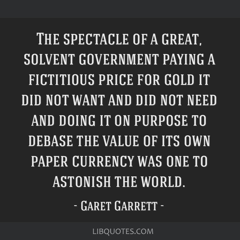 The spectacle of a great, solvent government paying a fictitious price for gold it did not want and did not need and doing it on purpose to debase...