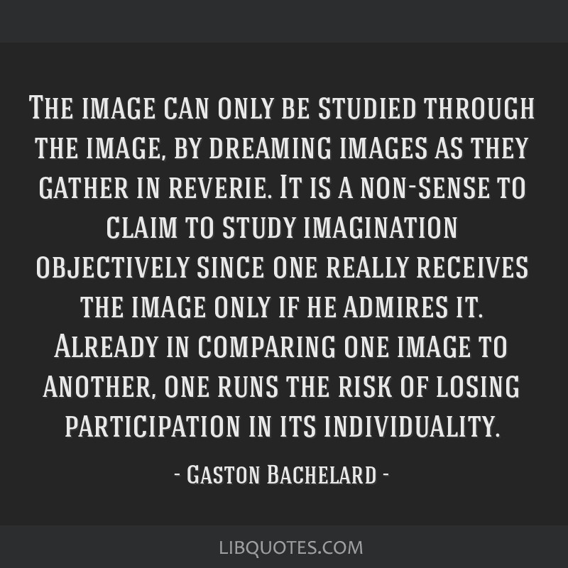 The image can only be studied through the image, by dreaming images as they gather in reverie. It is a non-sense to claim to study imagination...
