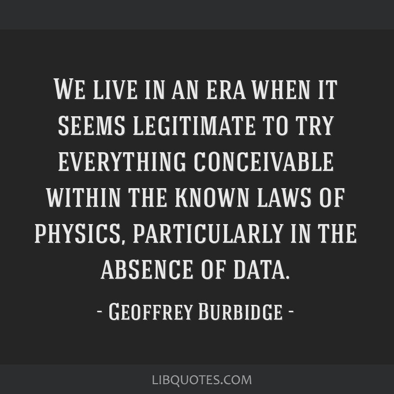 We live in an era when it seems legitimate to try everything conceivable within the known laws of physics, particularly in the absence of data.