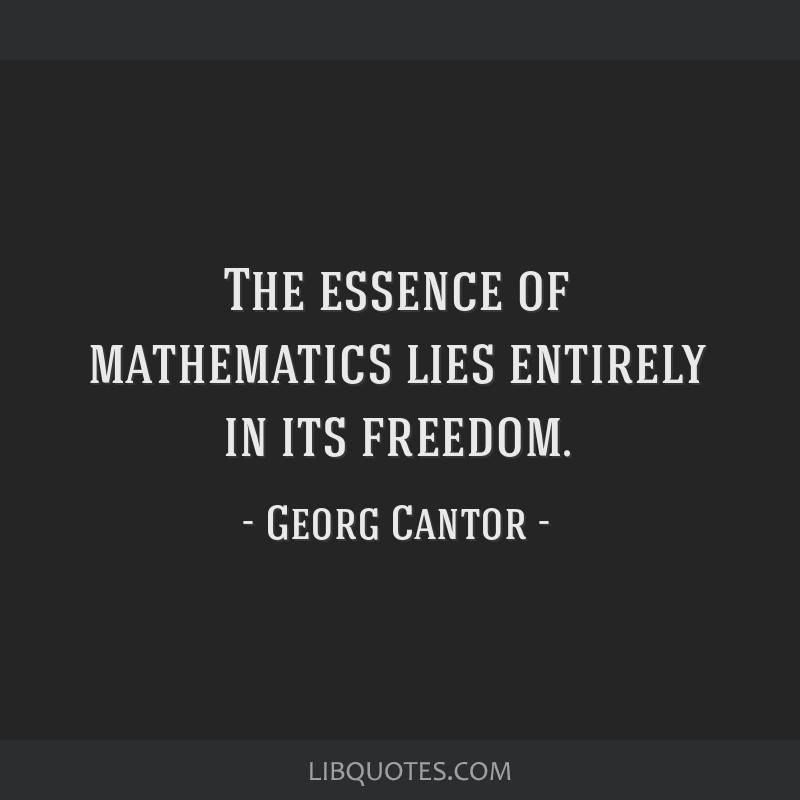 The essence of mathematics lies entirely in its freedom.