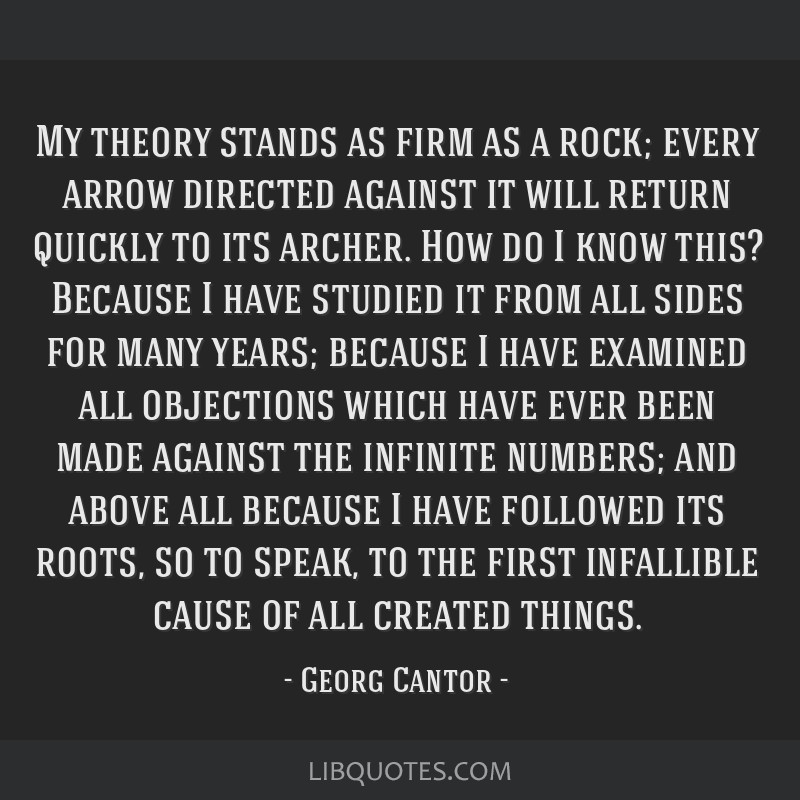 My theory stands as firm as a rock; every arrow directed against it will return quickly to its archer. How do I know this? Because I have studied it...