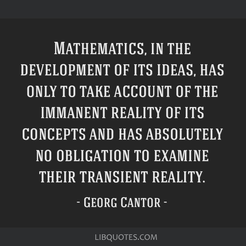Mathematics, in the development of its ideas, has only to take account of the immanent reality of its concepts and has absolutely no obligation to...