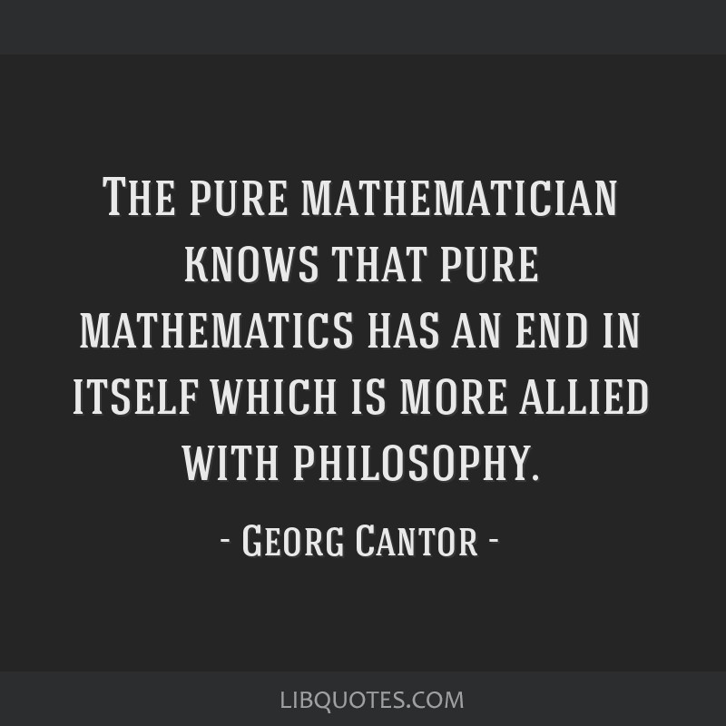 The pure mathematician knows that pure mathematics has an end in itself which is more allied with philosophy.
