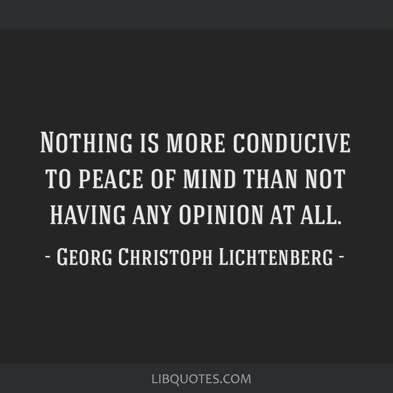 Nothing is more conducive to peace of mind than not having any opinion at all.