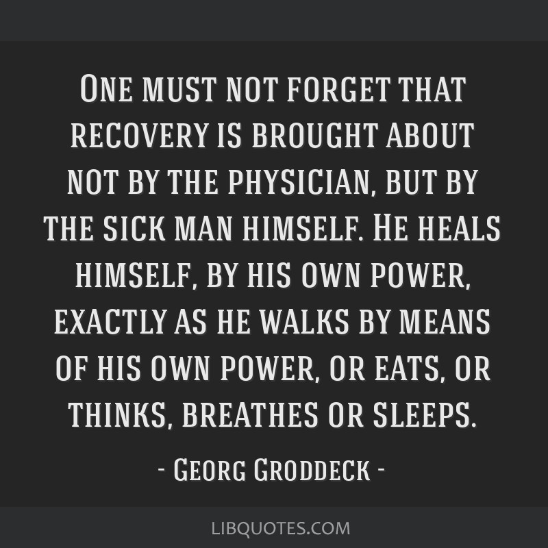 One must not forget that recovery is brought about not by the physician, but by the sick man himself. He heals himself, by his own power, exactly as...
