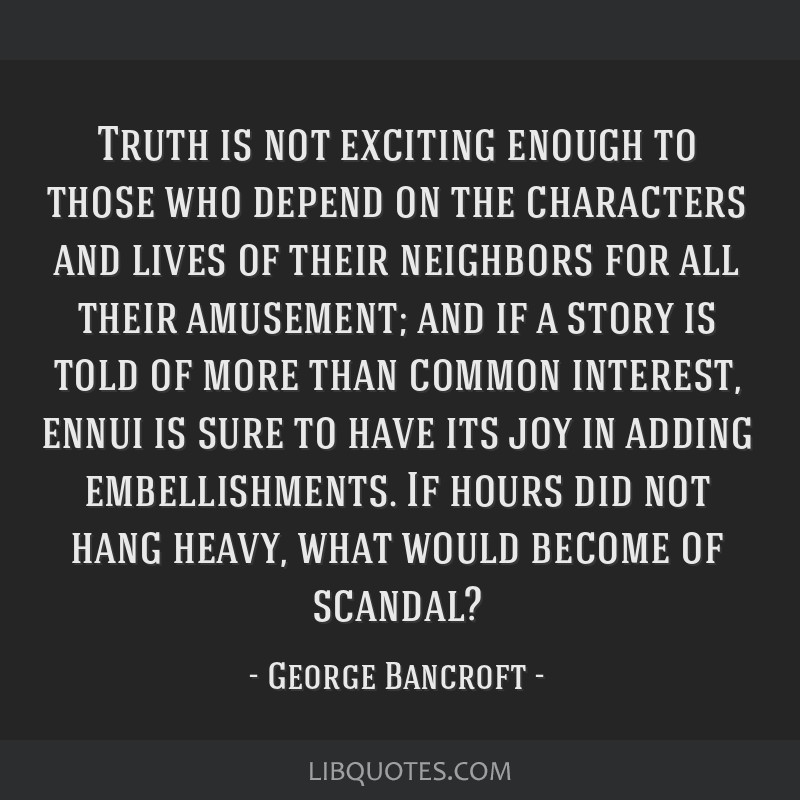 Truth is not exciting enough to those who depend on the characters and lives of their neighbors for all their amusement; and if a story is told of...