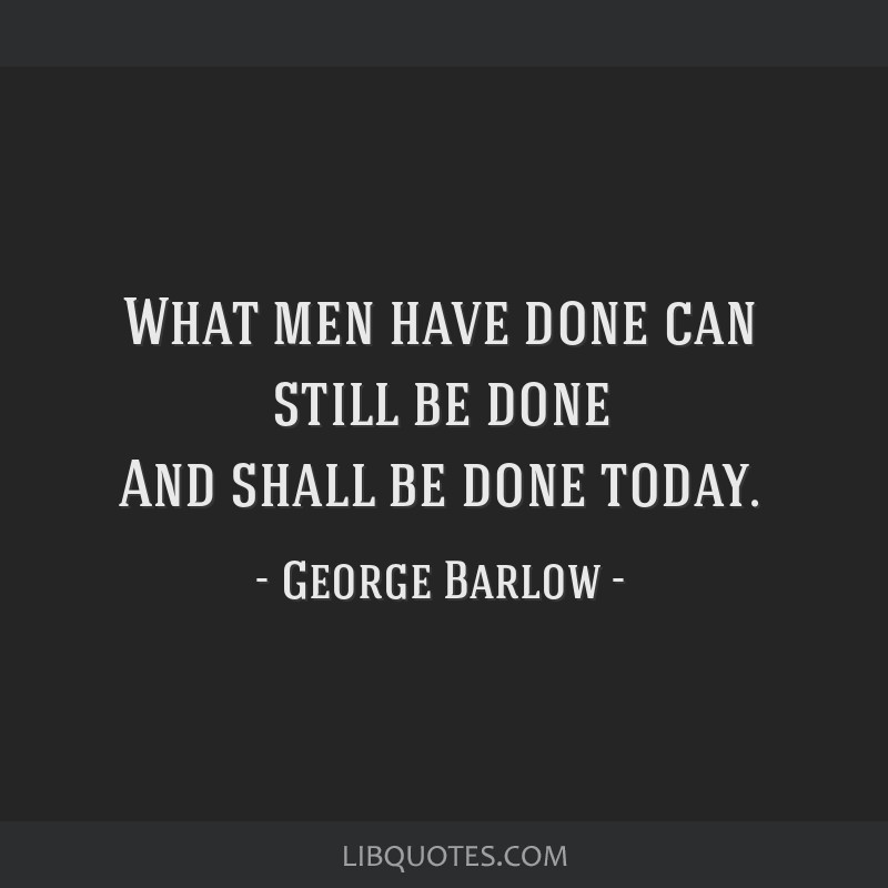 What men have done can still be done And shall be done today.