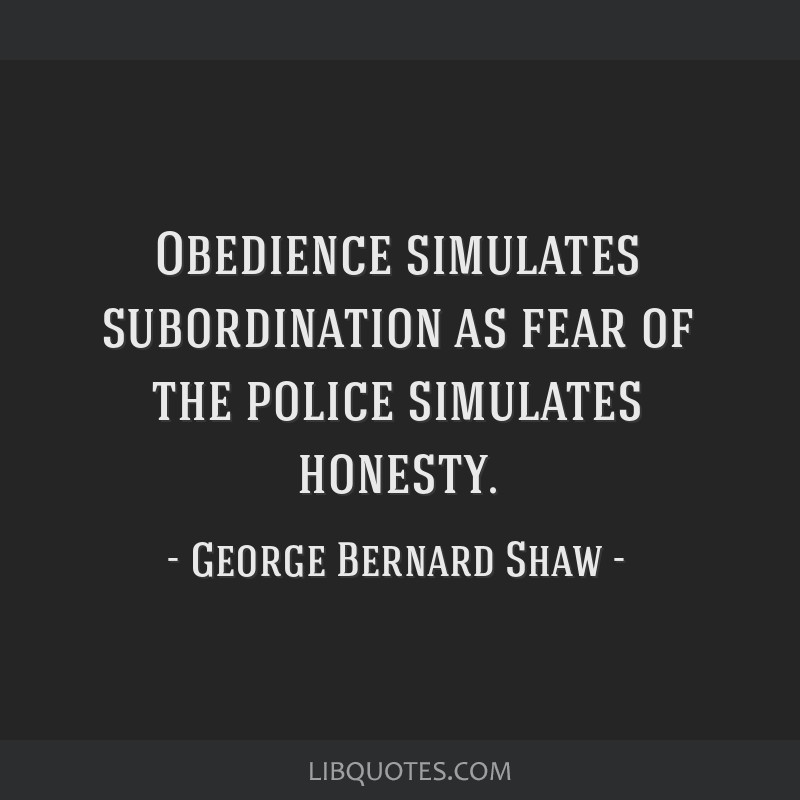 Obedience simulates subordination as fear of the police simulates honesty.