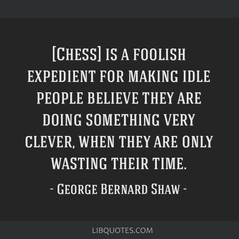 [Chess] is a foolish expedient for making idle people believe they are doing something very clever, when they are only wasting their time.