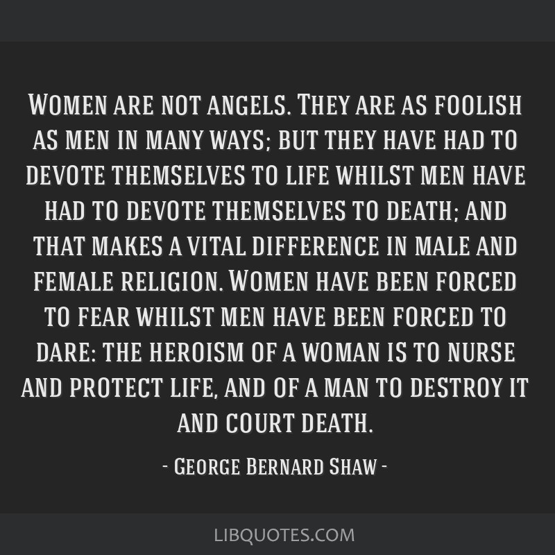 Women are not angels. They are as foolish as men in many ways; but they have had to devote themselves to life whilst men have had to devote...
