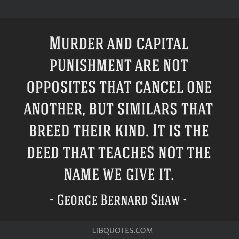 Murder and capital punishment are not opposites that cancel one another, but similars that breed their kind. It is the deed that teaches not the name ...