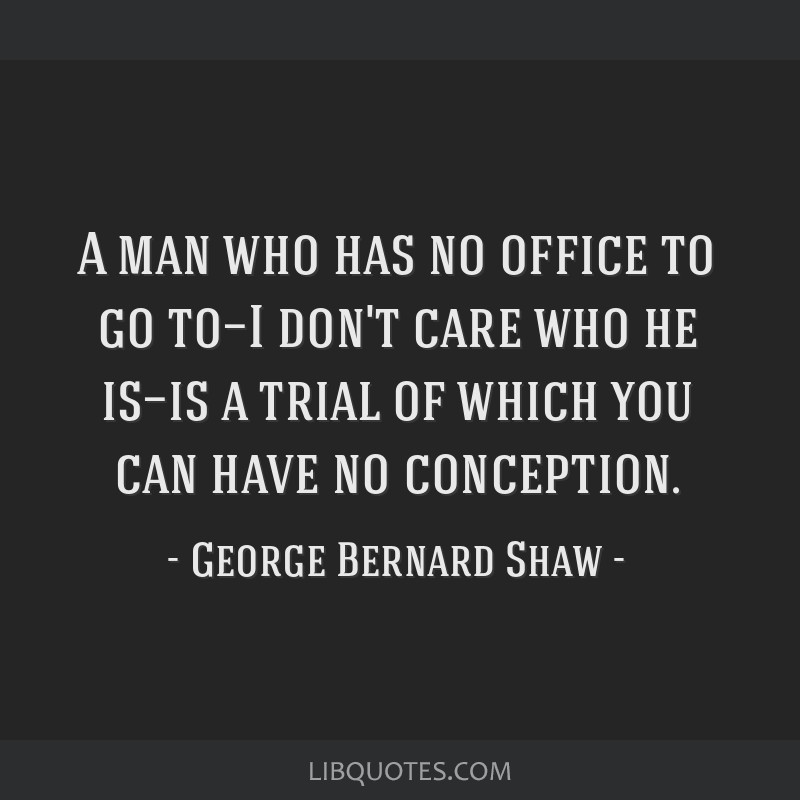 A man who has no office to go to—I don't care who he is—is a trial of which you can have no conception.