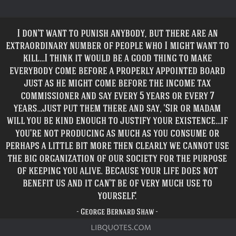 I don't want to punish anybody, but there are an extraordinary number of people who I might want to kill…I think it would be a good thing to make...