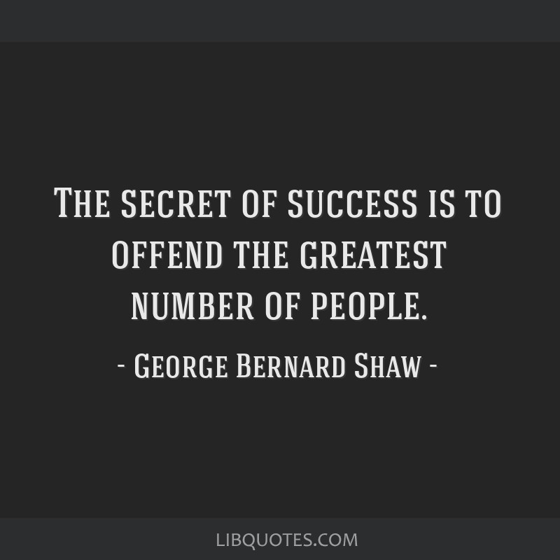 The secret of success is to offend the greatest number of people.